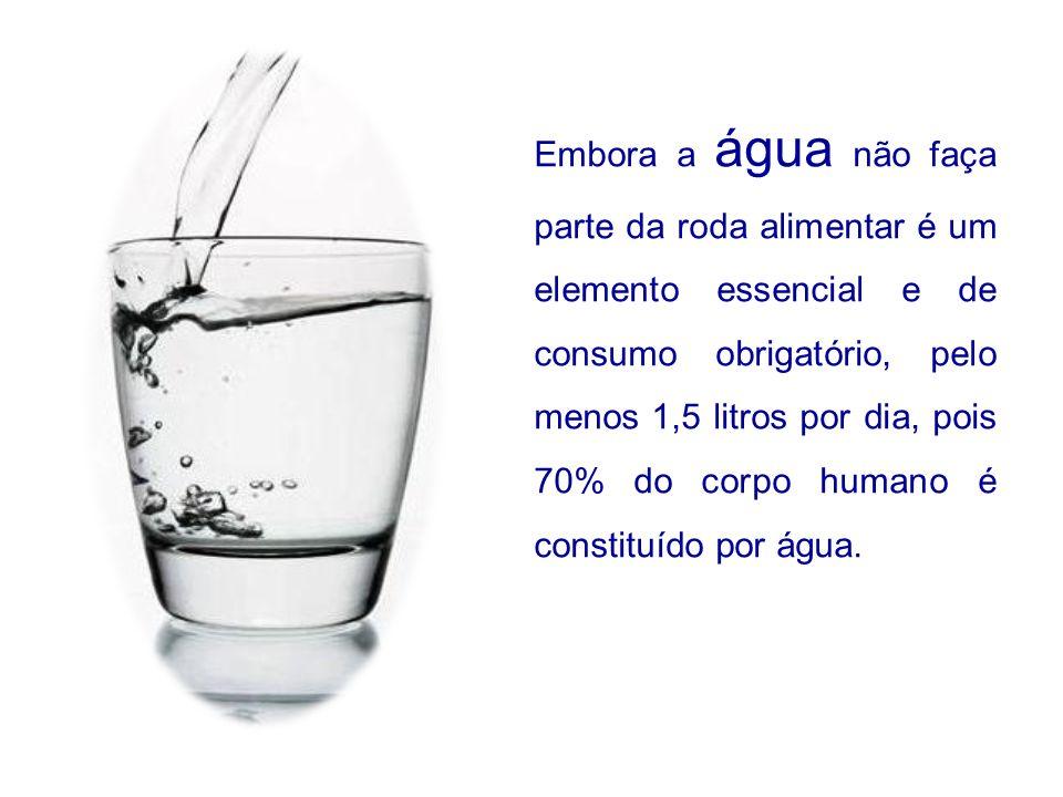 Embora a água não faça parte da roda alimentar é um elemento essencial e de consumo obrigatório, pelo menos 1,5 litros por dia, pois 70% do corpo huma