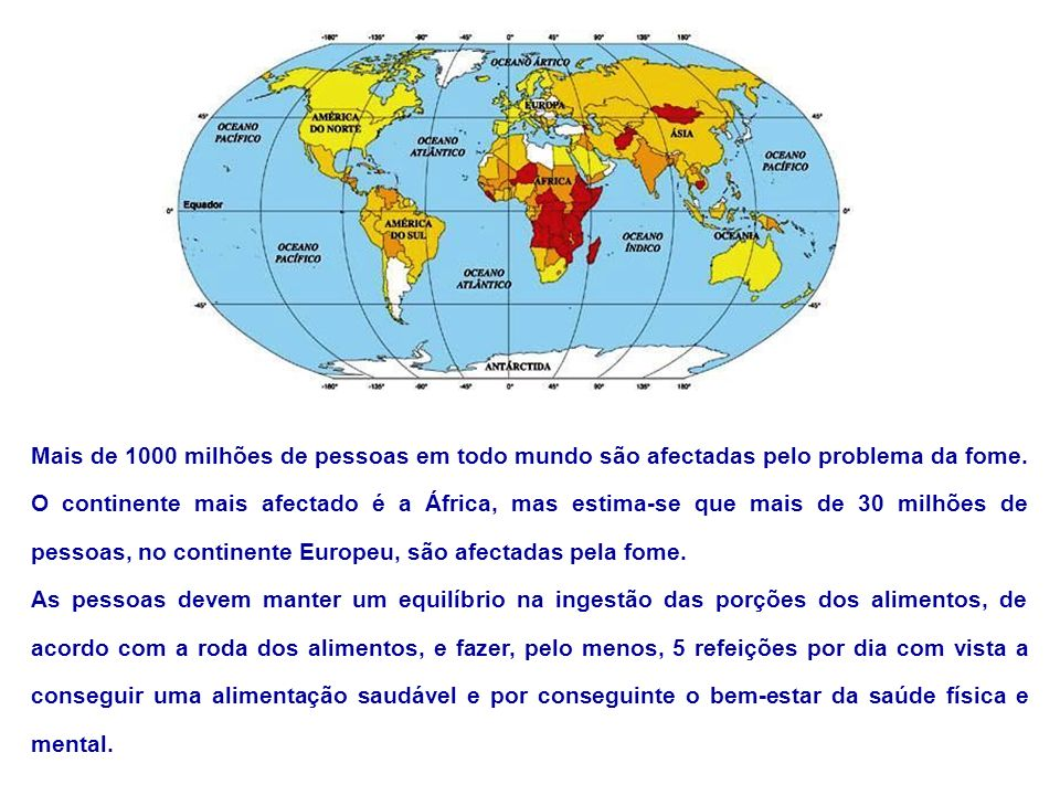 Mais de 1000 milhões de pessoas em todo mundo são afectadas pelo problema da fome. O continente mais afectado é a África, mas estima-se que mais de 30