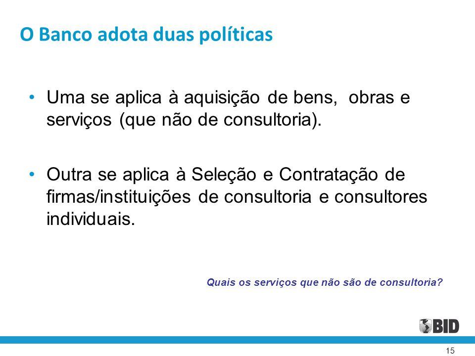15 O Banco adota duas políticas Uma se aplica à aquisição de bens, obras e serviços (que não de consultoria). Outra se aplica à Seleção e Contratação