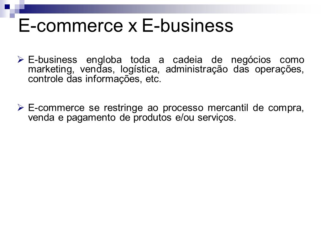 E-business engloba toda a cadeia de negócios como marketing, vendas, logística, administração das operações, controle das informações, etc. E-commerce