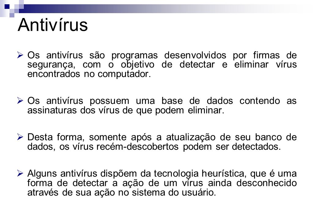 Os antivírus são programas desenvolvidos por firmas de segurança, com o objetivo de detectar e eliminar vírus encontrados no computador. Os antivírus