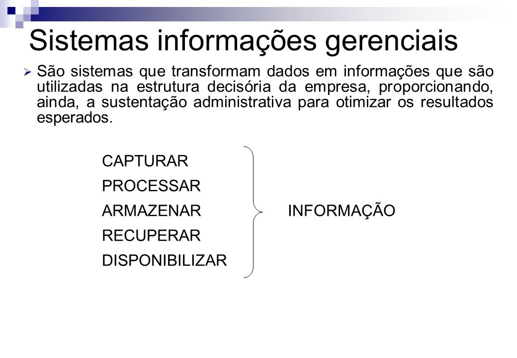 Sistemas informações gerenciais São sistemas que transformam dados em informações que são utilizadas na estrutura decisória da empresa, proporcionando