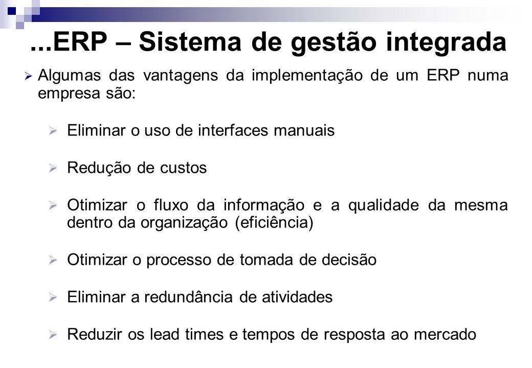 ...ERP – Sistema de gestão integrada Algumas das vantagens da implementação de um ERP numa empresa são: Eliminar o uso de interfaces manuais Redução d