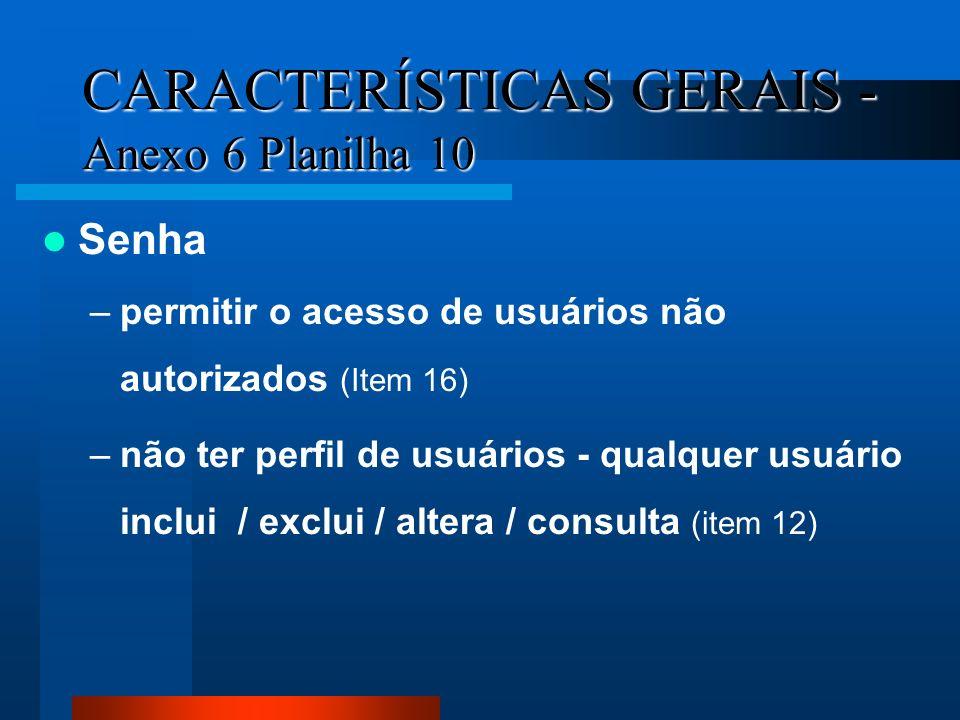 CARACTERÍSTICAS GERAIS - Anexo 6 Planilha 10 Senha –permitir o acesso de usuários não autorizados (Item 16) –não ter perfil de usuários - qualquer usu