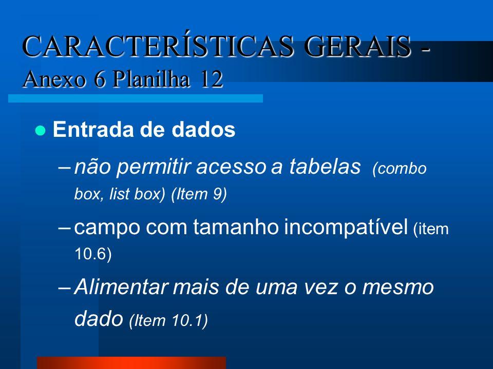 CARACTERÍSTICAS GERAIS - Anexo 6 Planilha 12 Entrada de dados –não permitir acesso a tabelas (combo box, list box) (Item 9) –campo com tamanho incompa