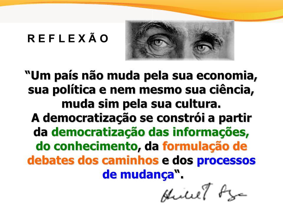 R E F L E X Ã O Um país não muda pela sua economia, sua política e nem mesmo sua ciência, muda sim pela sua cultura.