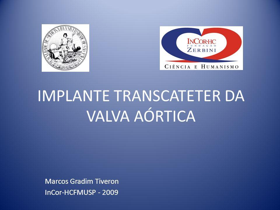 IMPLANTE TRANSCATETER DA VALVA AÓRTICA Marcos Gradim Tiveron InCor-HCFMUSP - 2009
