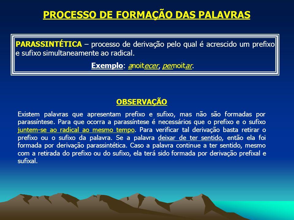 PARASSINTÉTICA – processo de derivação pelo qual é acrescido um prefixo e sufixo simultaneamente ao radical. Exemplo: anoitecer, pernoitar. PROCESSO D