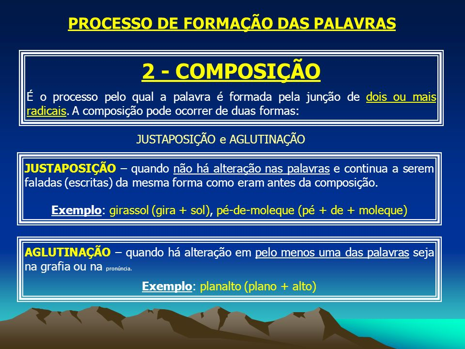 PROCESSO DE FORMAÇÃO DAS PALAVRAS 2 - COMPOSIÇÃO É o processo pelo qual a palavra é formada pela junção de dois ou mais radicais. A composição pode oc