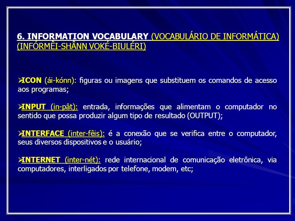 6. INFORMATION VOCABULARY (VOCABULÁRIO DE INFORMÁTICA) (INFÓRMÊI-SHÂNN VOKÉ-BIULÉRI) ICON (ái-kónn): figuras ou imagens que substituem os comandos de