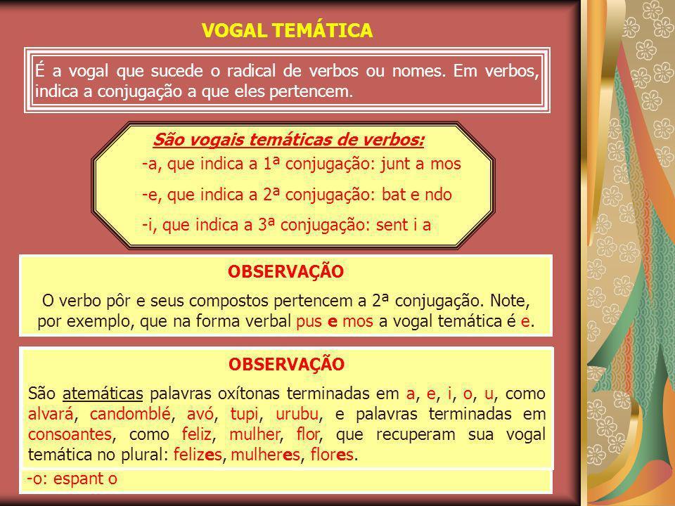VOGAL TEMÁTICA É a vogal que sucede o radical de verbos ou nomes. Em verbos, indica a conjugação a que eles pertencem. -a, que indica a 1ª conjugação: