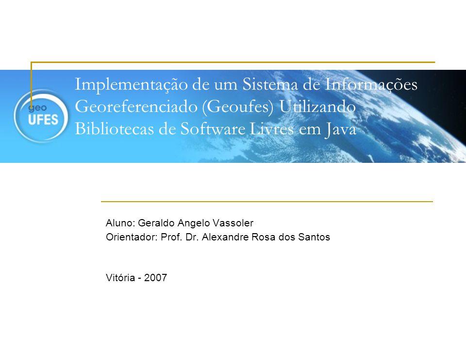 Implementação de um Sistema de Informações Georeferenciado (Geoufes) Utilizando Bibliotecas de Software Livres em Java Aluno: Geraldo Angelo Vassoler