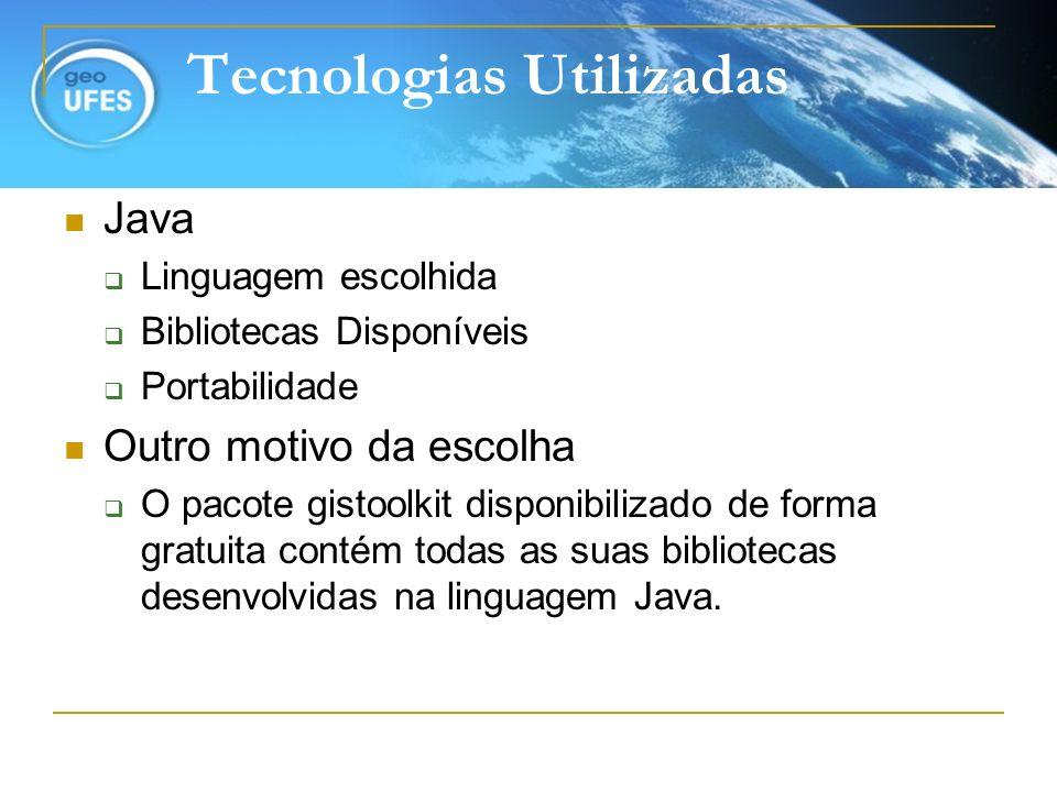 Tecnologias Utilizadas Java Linguagem escolhida Bibliotecas Disponíveis Portabilidade Outro motivo da escolha O pacote gistoolkit disponibilizado de f