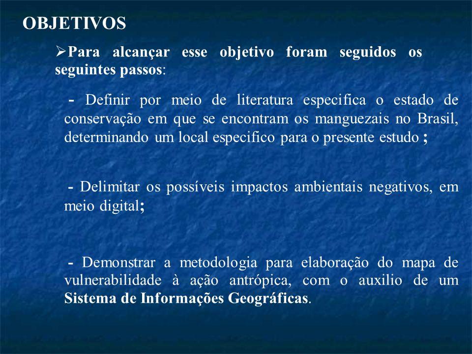 OBJETIVOS - Definir por meio de literatura especifica o estado de conservação em que se encontram os manguezais no Brasil, determinando um local especifico para o presente estudo ; - Delimitar os possíveis impactos ambientais negativos, em meio digital ; - Demonstrar a metodologia para elaboração do mapa de vulnerabilidade à ação antrópica, com o auxilio de um Sistema de Informações Geográficas.