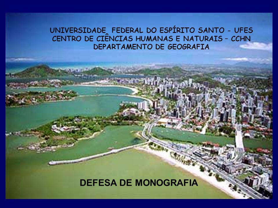 UNIVERSIDADE FEDERAL DO ESPÍRITO SANTO - UFES CENTRO DE CIÊNCIAS HUMANAS E NATURAIS – CCHN DEPARTAMENTO DE GEOGRAFIA DEFESA DE MONOGRAFIA