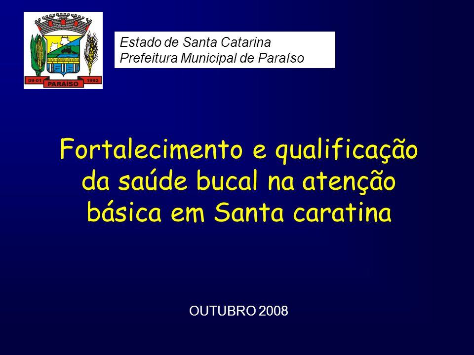 Fortalecimento e qualificação da saúde bucal na atenção básica em Santa caratina OUTUBRO 2008 Estado de Santa Catarina Prefeitura Municipal de Paraíso