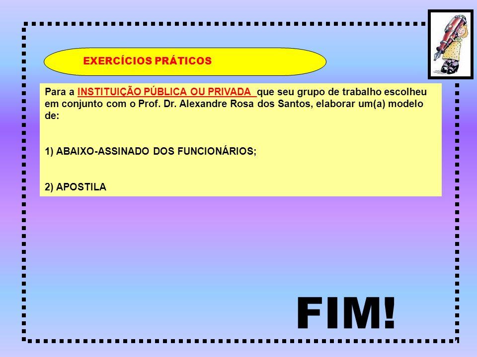 FIM! EXERCÍCIOS PRÁTICOS Para a INSTITUIÇÃO PÚBLICA OU PRIVADA que seu grupo de trabalho escolheu em conjunto com o Prof. Dr. Alexandre Rosa dos Santo