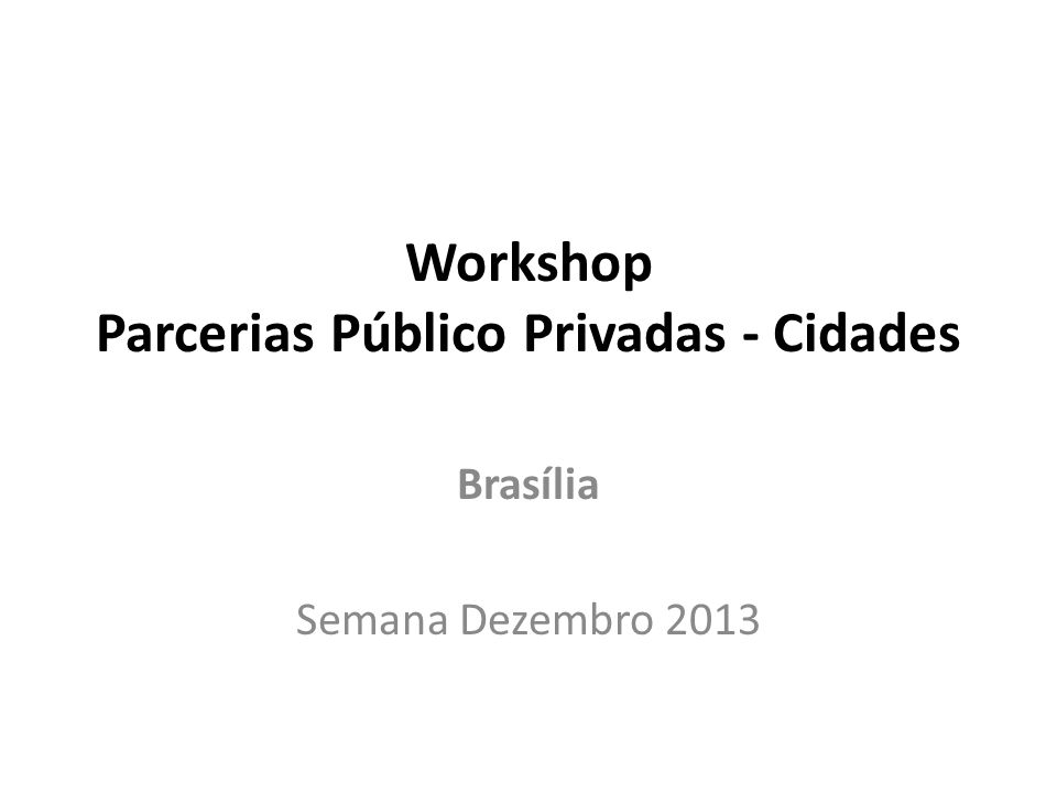 Workshop Parcerias Público Privadas - Cidades Brasília Semana Dezembro 2013