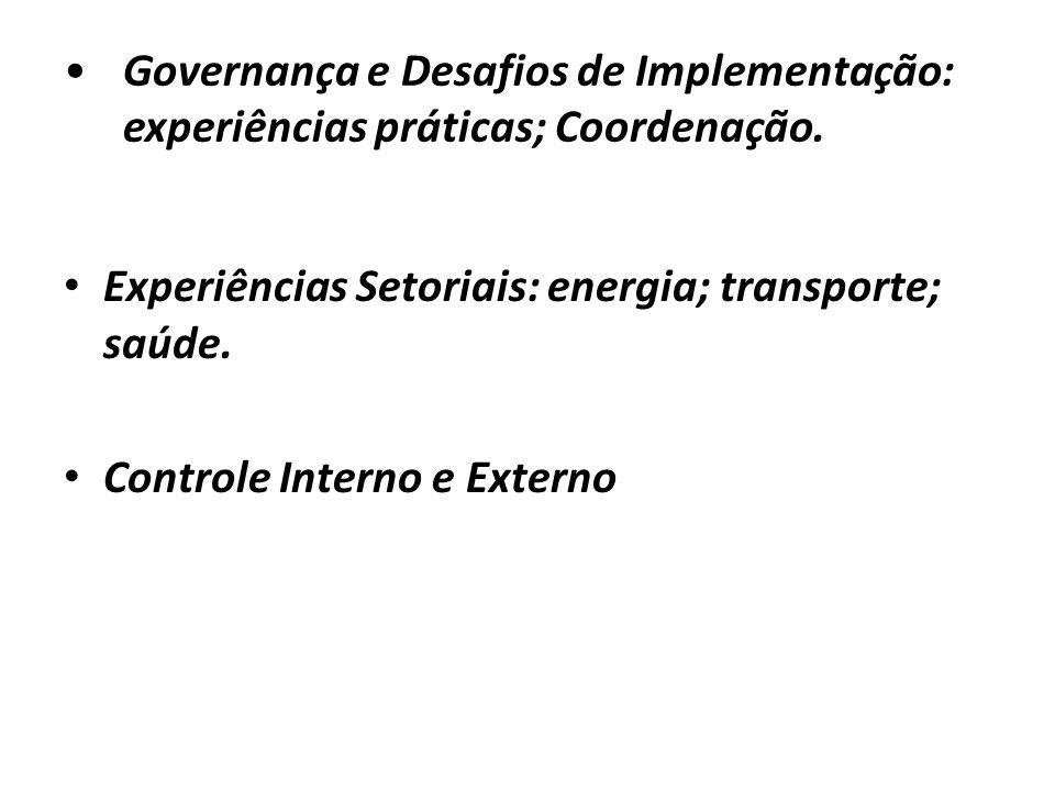 Governança e Desafios de Implementação: experiências práticas; Coordenação. Experiências Setoriais: energia; transporte; saúde. Controle Interno e Ext