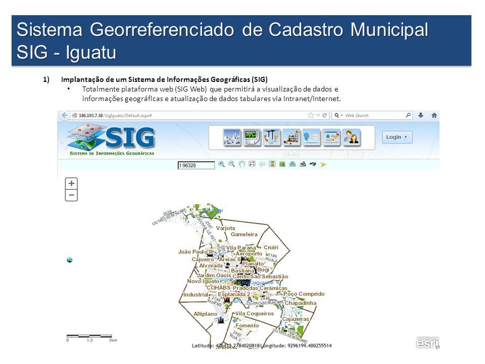 Sistema Georreferenciado de Cadastro Municipal SIG - Iguatu Sistema Georreferenciado de Cadastro Municipal SIG - Iguatu 1)Implantação de um Sistema de Informações Geográficas (SIG) Totalmente plataforma web (SIG Web) que permitirá a visualização de dados e informações geográficas e atualização de dados tabulares via Intranet/Internet.
