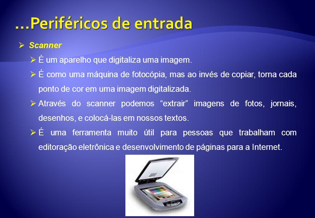 Scanner É um aparelho que digitaliza uma imagem. É como uma máquina de fotocópia, mas ao invés de copiar, torna cada ponto de cor em uma imagem digita