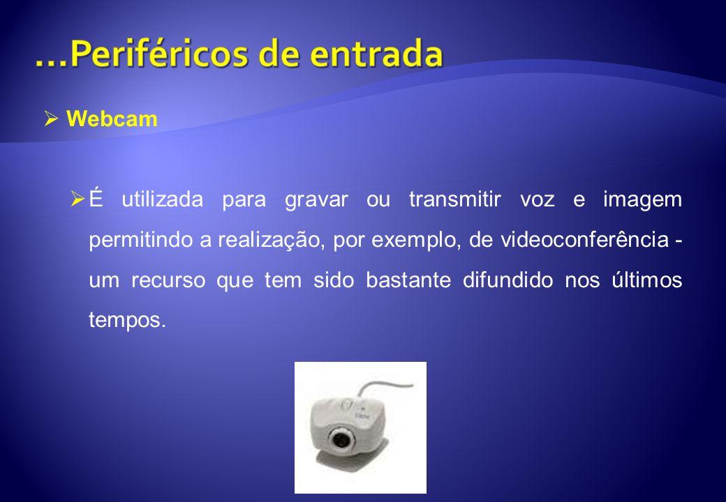 Webcam É utilizada para gravar ou transmitir voz e imagem permitindo a realização, por exemplo, de videoconferência - um recurso que tem sido bastante