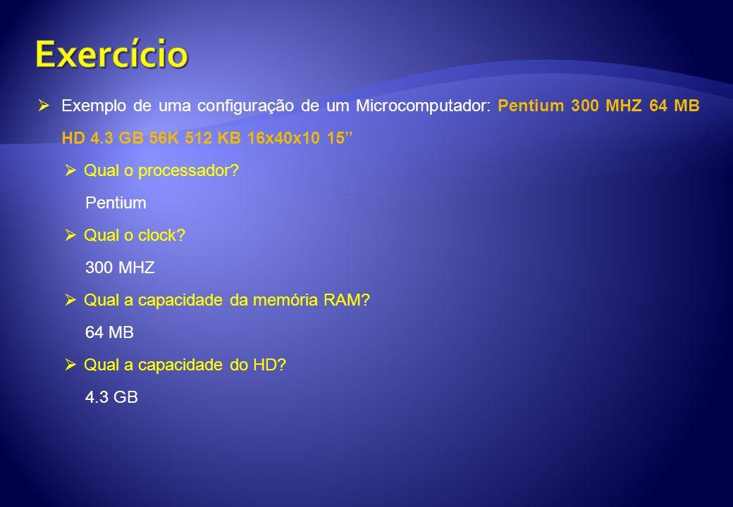 Exemplo de uma configuração de um Microcomputador: Pentium 300 MHZ 64 MB HD 4.3 GB 56K 512 KB 16x40x10 15 Qual o processador? Pentium Qual o clock? 30