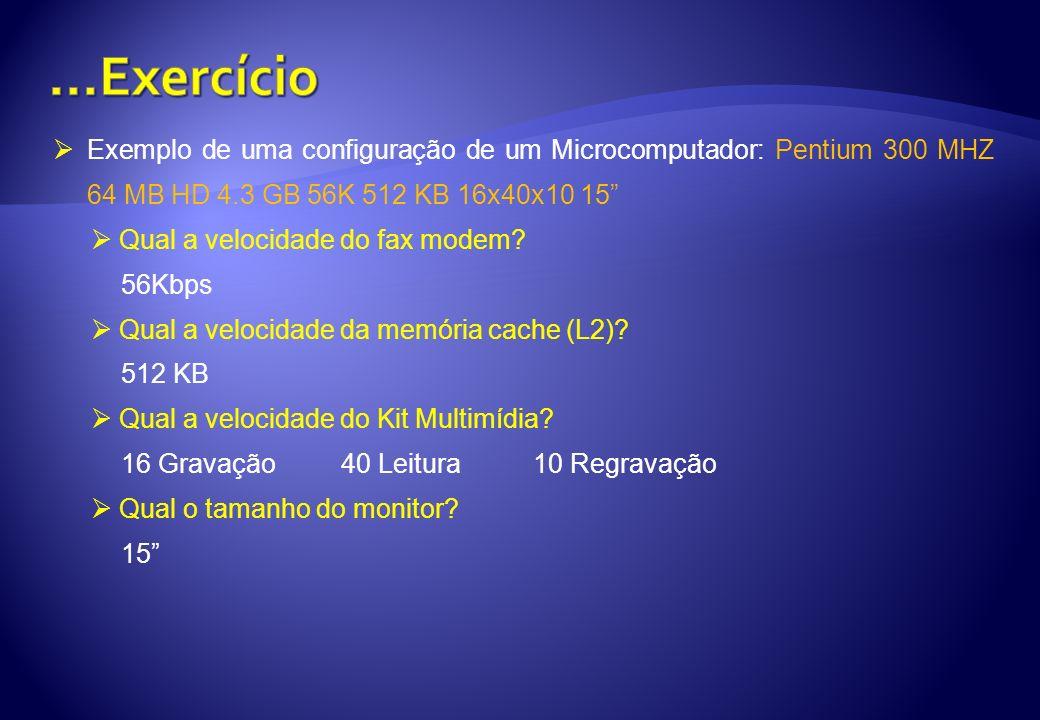 Exemplo de uma configuração de um Microcomputador: Pentium 300 MHZ 64 MB HD 4.3 GB 56K 512 KB 16x40x10 15 Qual a velocidade do fax modem? 56Kbps Qual