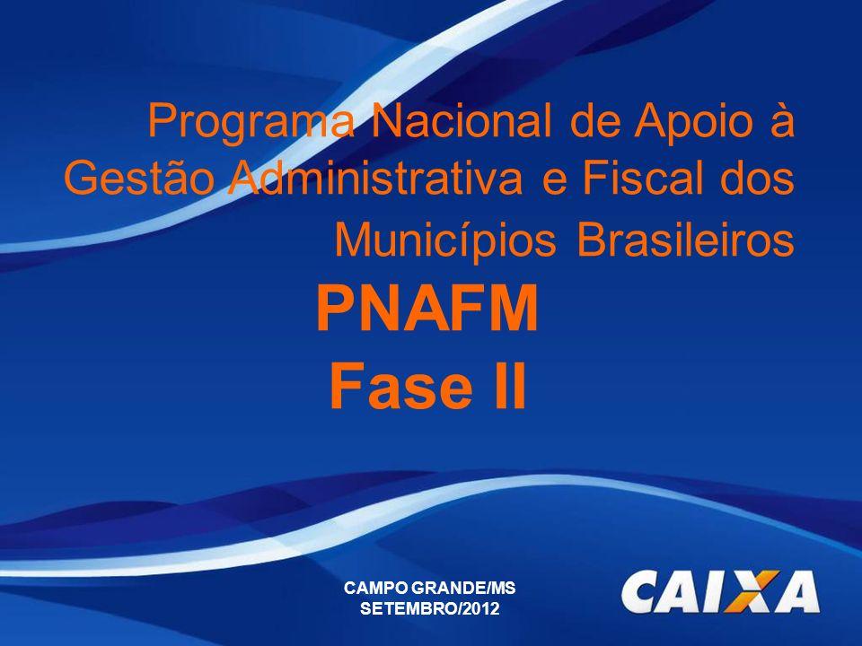 CAMPO GRANDE/MS SETEMBRO/2012 Programa Nacional de Apoio à Gestão Administrativa e Fiscal dos Municípios Brasileiros PNAFM Fase II