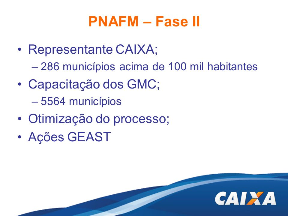 PNAFM – Fase II Representante CAIXA; –286 municípios acima de 100 mil habitantes Capacitação dos GMC; –5564 municípios Otimização do processo; Ações G