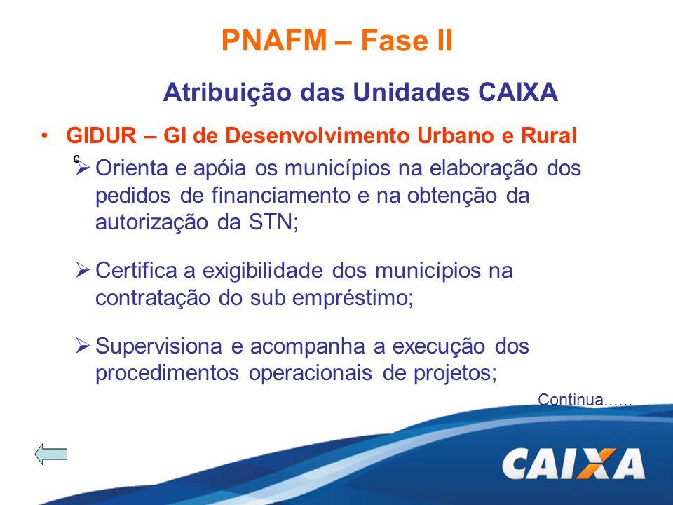 PNAFM – Fase II Atribuição das Unidades CAIXA c GIDUR – GI de Desenvolvimento Urbano e Rural Orienta e apóia os municípios na elaboração dos pedidos d