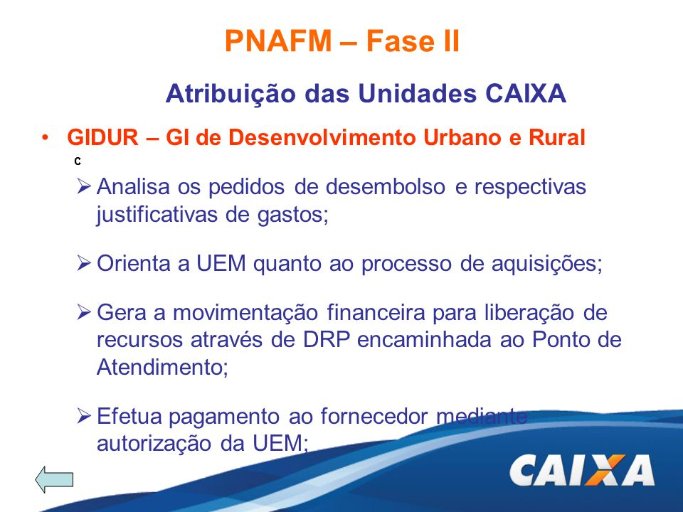 PNAFM – Fase II Atribuição das Unidades CAIXA c GIDUR – GI de Desenvolvimento Urbano e Rural Analisa os pedidos de desembolso e respectivas justificat
