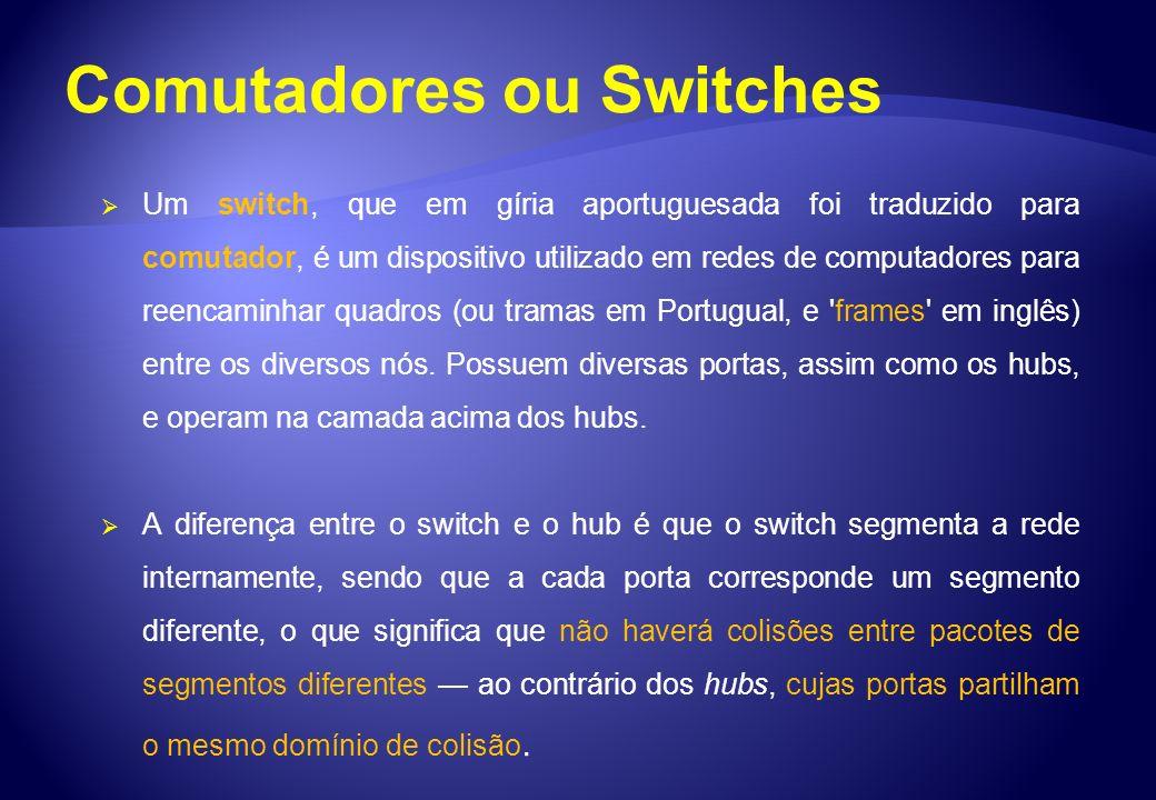 Comutadores ou Switches Um switch, que em gíria aportuguesada foi traduzido para comutador, é um dispositivo utilizado em redes de computadores para r