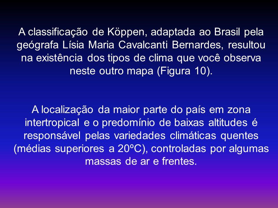 A classificação de Köppen, adaptada ao Brasil pela geógrafa Lísia Maria Cavalcanti Bernardes, resultou na existência dos tipos de clima que você obser