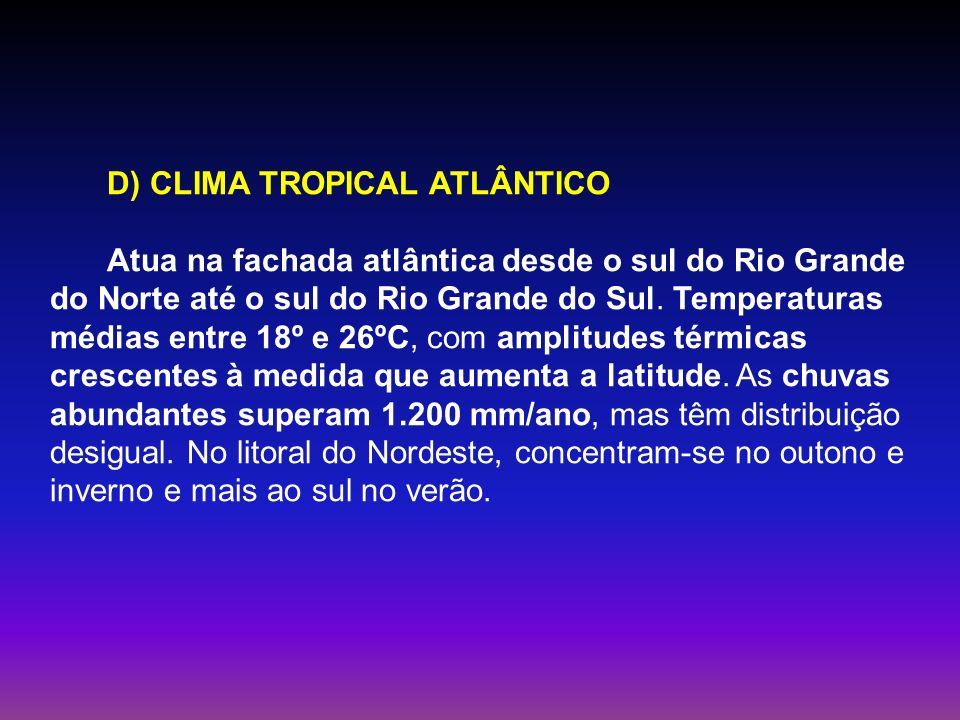 D) CLIMA TROPICAL ATLÂNTICO Atua na fachada atlântica desde o sul do Rio Grande do Norte até o sul do Rio Grande do Sul. Temperaturas médias entre 18º