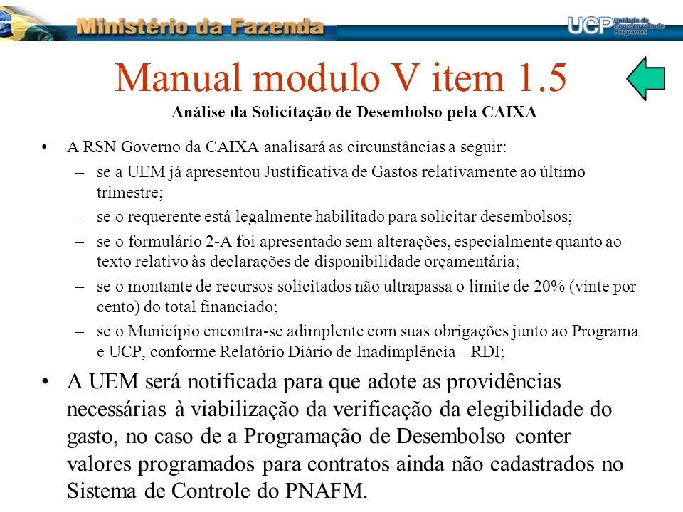 Manual modulo V item 1.5 Análise da Solicitação de Desembolso pela CAIXA A RSN Governo da CAIXA analisará as circunstâncias a seguir: –se a UEM já apr