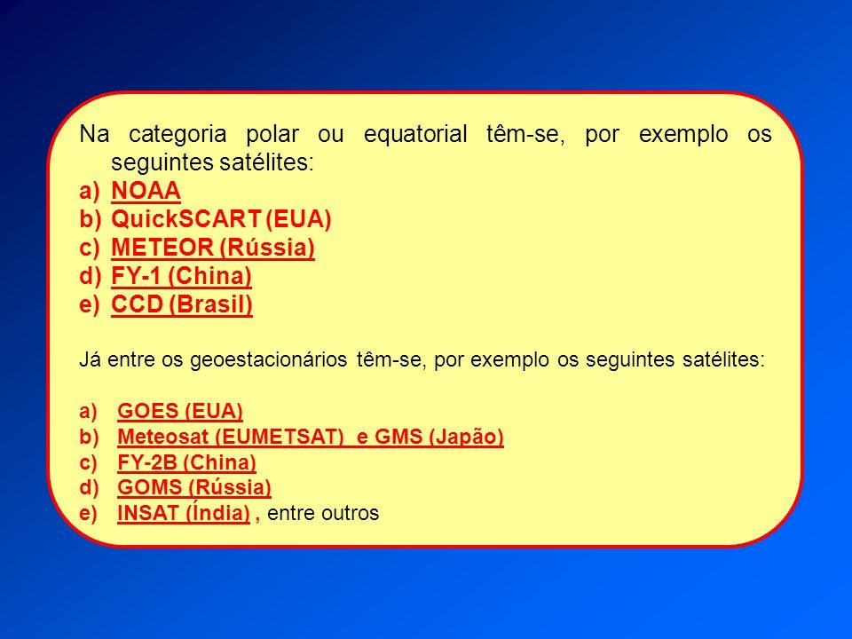 Na categoria polar ou equatorial têm-se, por exemplo os seguintes satélites: a)NOAA b)QuickSCART (EUA) c)METEOR (Rússia) d)FY-1 (China) e)CCD (Brasil)
