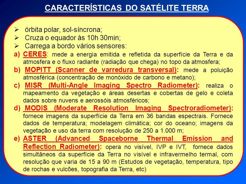 CARACTERÍSTICAS DO SATÉLITE TERRA órbita polar, sol-síncrona; Cruza o equador às 10h 30min; Carrega a bordo vários sensores: a)CERES: mede a energia e