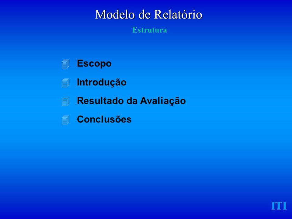 ITI 4Escopo 4Introdução 4Resultado da Avaliação 4Conclusões Modelo de Relatório Modelo de Relatório Estrutura
