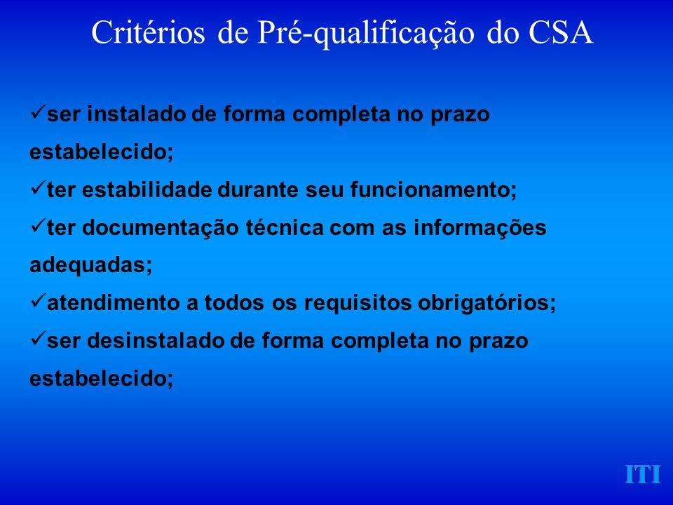 ITI Critérios de Pré-qualificação do CSA ser instalado de forma completa no prazo estabelecido; ter estabilidade durante seu funcionamento; ter documentação técnica com as informações adequadas; atendimento a todos os requisitos obrigatórios; ser desinstalado de forma completa no prazo estabelecido;