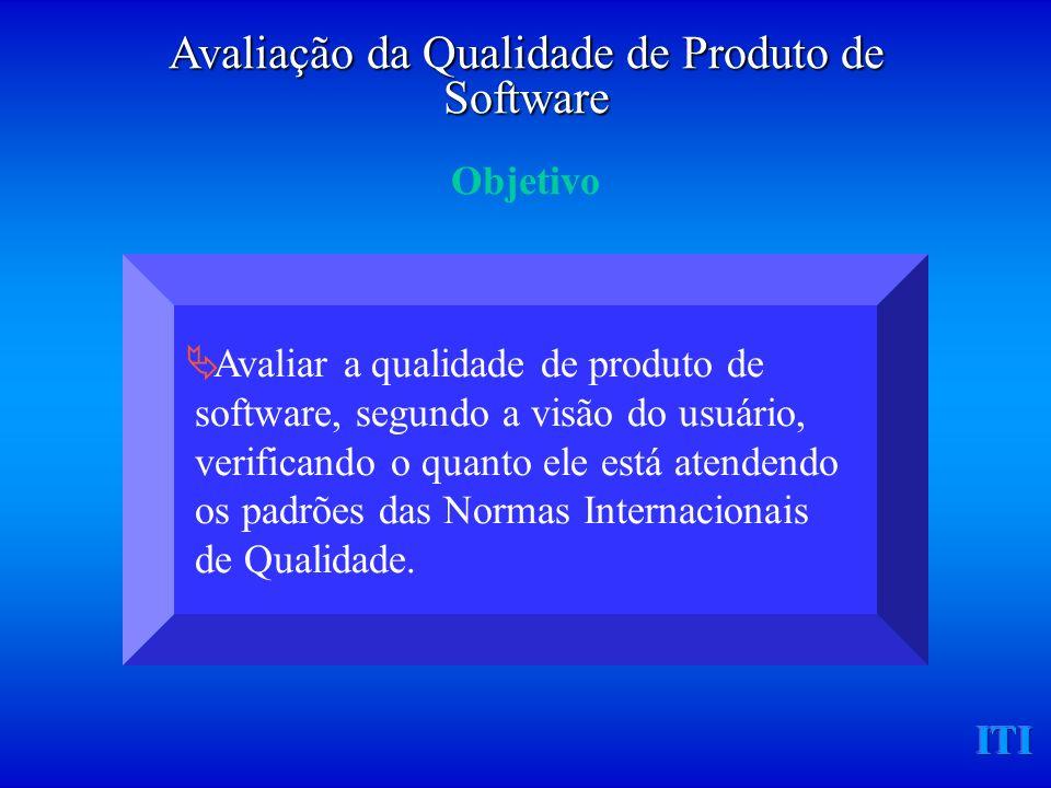 ITI Avaliar a qualidade de produto de software, segundo a visão do usuário, verificando o quanto ele está atendendo os padrões das Normas Internacionais de Qualidade.