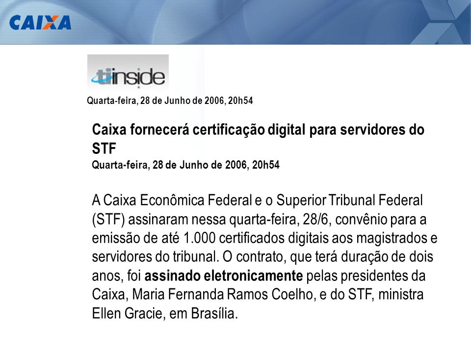 STF – Gabinete da Presidenta – 28/06/2006 Assinatura Digital de Convênio entre CAIXA e STF Presidenta da CAIXA Maria Fernanda e Ministra Ellen Gracie