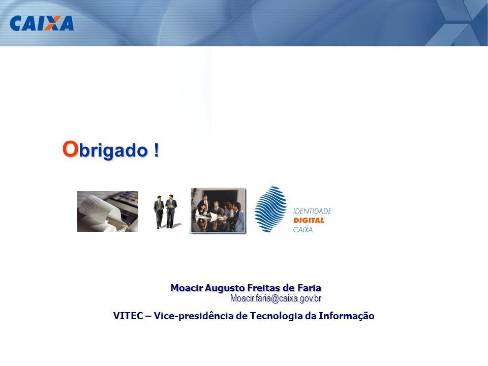 O brigado ! VITEC – Vice-presidência de Tecnologia da Informação Moacir Augusto Freitas de Faria Moacir.faria@caixa.gov.br