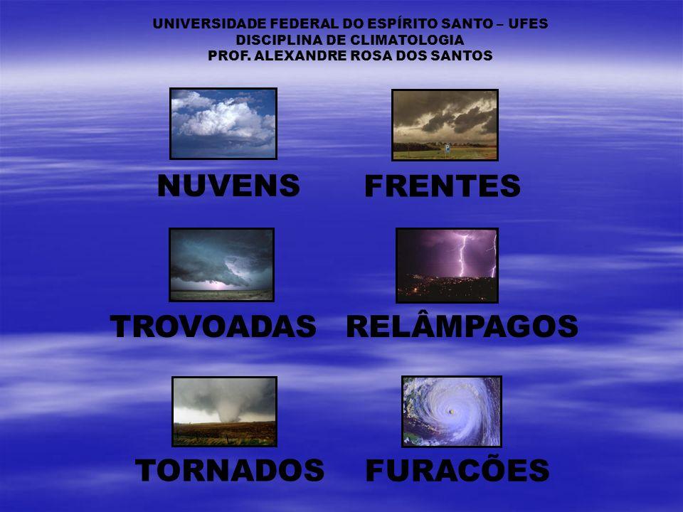 NUVENS FRENTES TROVOADASRELÂMPAGOS TORNADOS FURACÕES UNIVERSIDADE FEDERAL DO ESPÍRITO SANTO – UFES DISCIPLINA DE CLIMATOLOGIA PROF. ALEXANDRE ROSA DOS