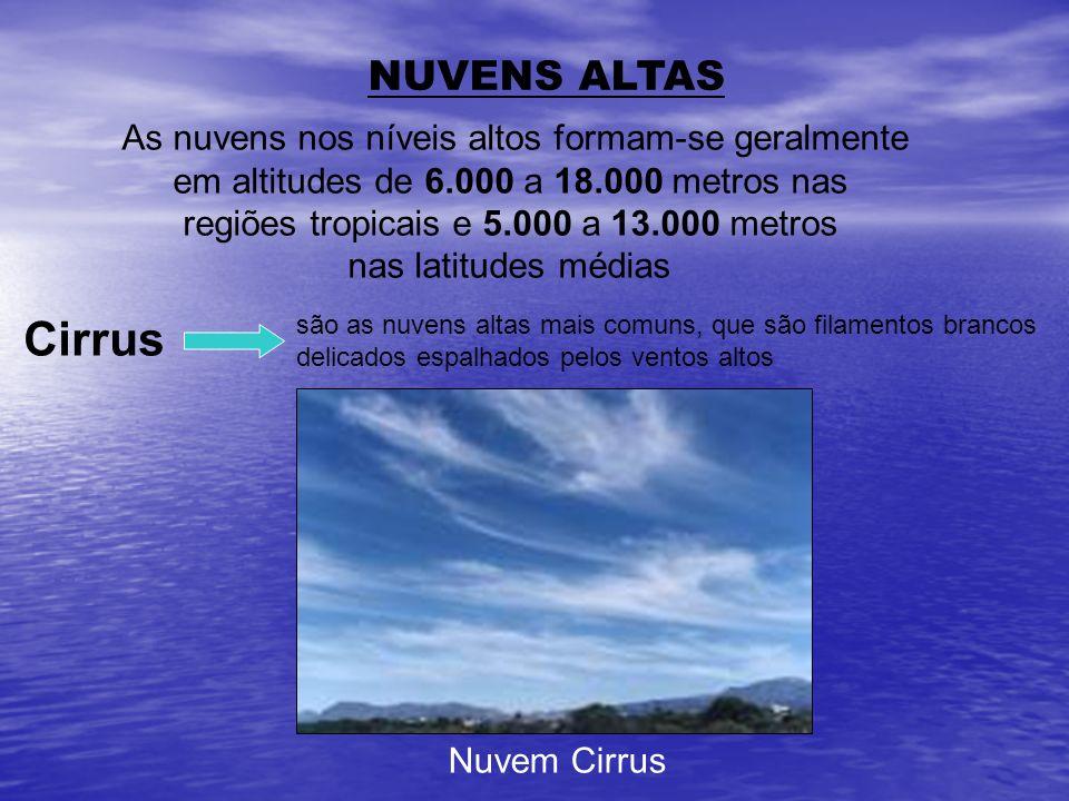 NUVENS ALTAS As nuvens nos níveis altos formam-se geralmente em altitudes de 6.000 a 18.000 metros nas regiões tropicais e 5.000 a 13.000 metros nas l