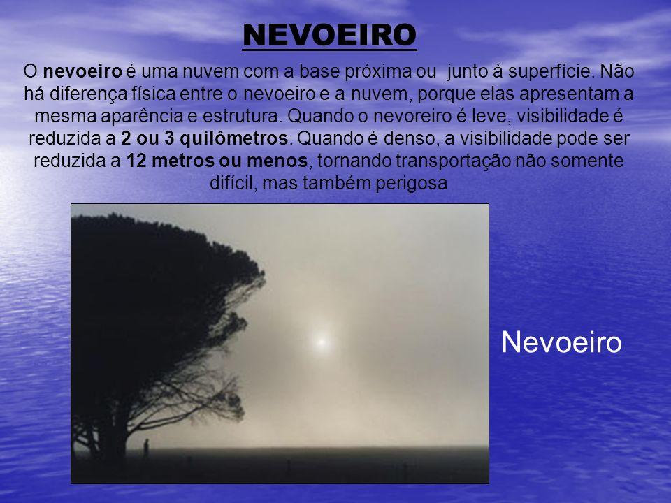 NEVOEIRO O nevoeiro é uma nuvem com a base próxima ou junto à superfície. Não há diferença física entre o nevoeiro e a nuvem, porque elas apresentam a