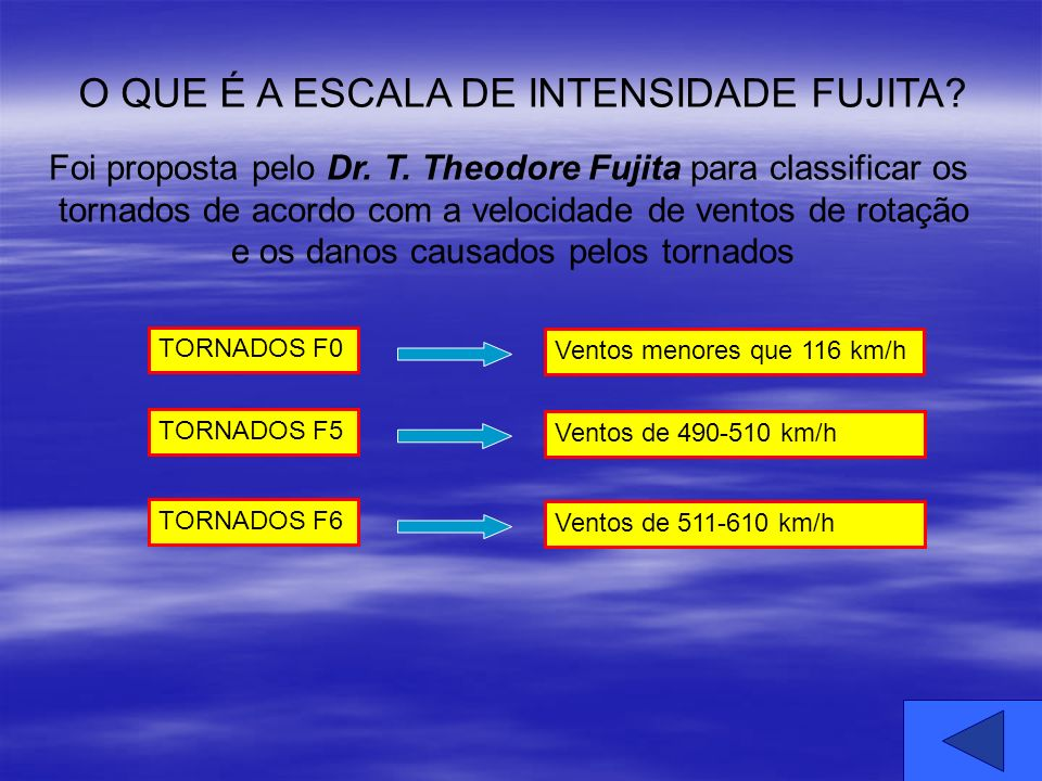 O QUE É A ESCALA DE INTENSIDADE FUJITA? Foi proposta pelo Dr. T. Theodore Fujita para classificar os tornados de acordo com a velocidade de ventos de