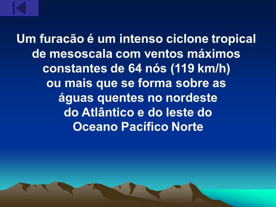 Um furacão é um intenso ciclone tropical de mesoscala com ventos máximos constantes de 64 nós (119 km/h) ou mais que se forma sobre as águas quentes n
