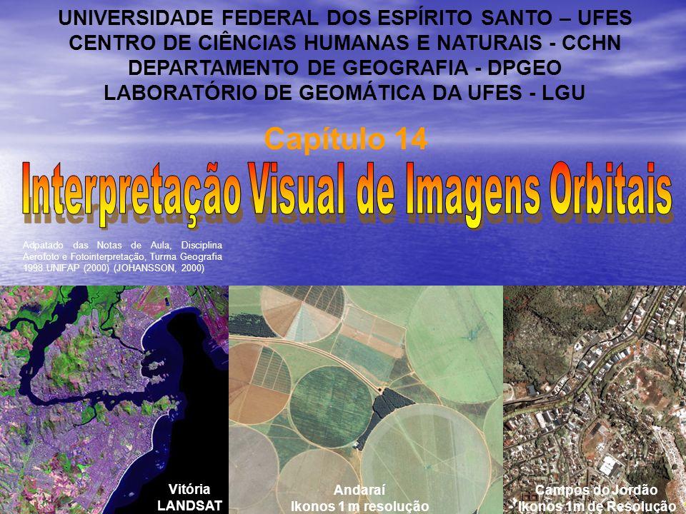 Capítulo 14 UNIVERSIDADE FEDERAL DOS ESPÍRITO SANTO – UFES CENTRO DE CIÊNCIAS HUMANAS E NATURAIS - CCHN DEPARTAMENTO DE GEOGRAFIA - DPGEO LABORATÓRIO DE GEOMÁTICA DA UFES - LGU Vitória LANDSAT Andaraí Ikonos 1 m resolução Campos do Jordão Ikonos 1m de Resolução Adpatado das Notas de Aula, Disciplina Aerofoto e Fotointerpretação, Turma Geografia 1998 UNIFAP (2000) (JOHANSSON, 2000)