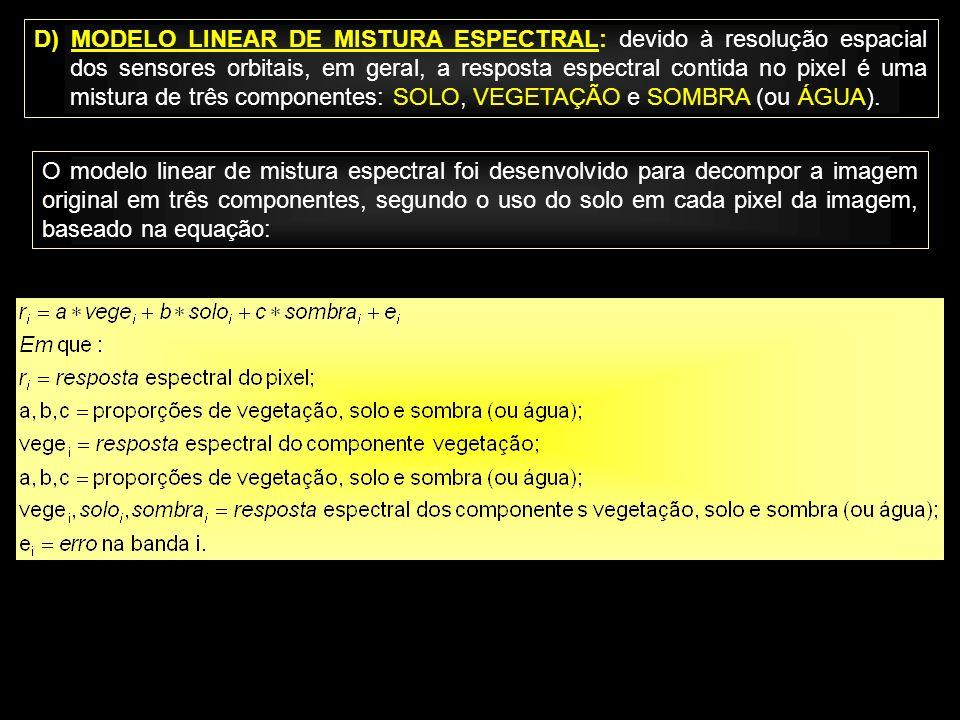 D) MODELO LINEAR DE MISTURA ESPECTRAL: devido à resolução espacial dos sensores orbitais, em geral, a resposta espectral contida no pixel é uma mistura de três componentes: SOLO, VEGETAÇÃO e SOMBRA (ou ÁGUA).